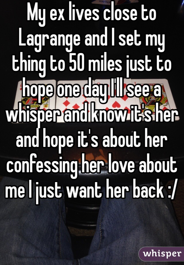 My ex lives close to Lagrange and I set my thing to 50 miles just to hope one day I'll see a whisper and know it's her and hope it's about her confessing her love about me I just want her back :/