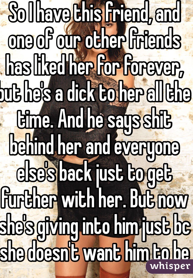 So I have this friend, and one of our other friends has liked her for forever, but he's a dick to her all the time. And he says shit behind her and everyone else's back just to get further with her. But now she's giving into him just bc she doesn't want him to be unhappy. Idk what to do to make her see that it's a bad idea. :/