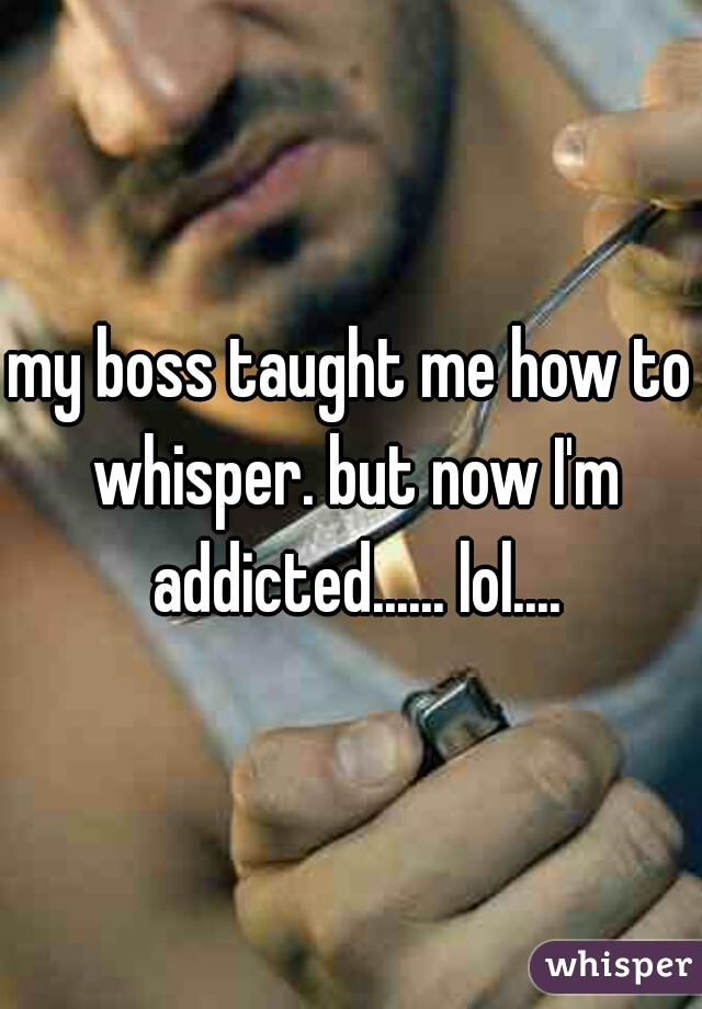 my boss taught me how to whisper. but now I'm addicted...... lol....