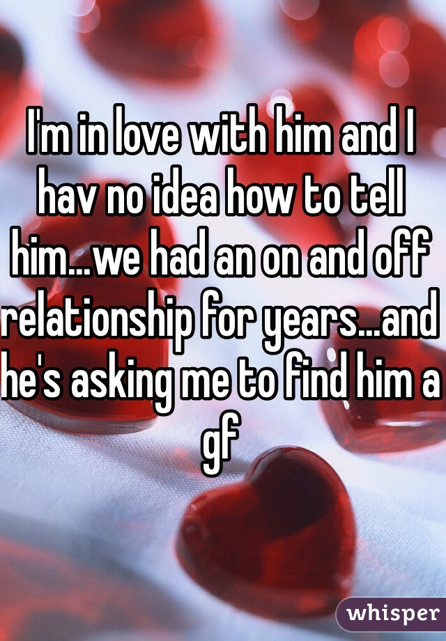 I'm in love with him and I hav no idea how to tell him...we had an on and off relationship for years...and he's asking me to find him a gf