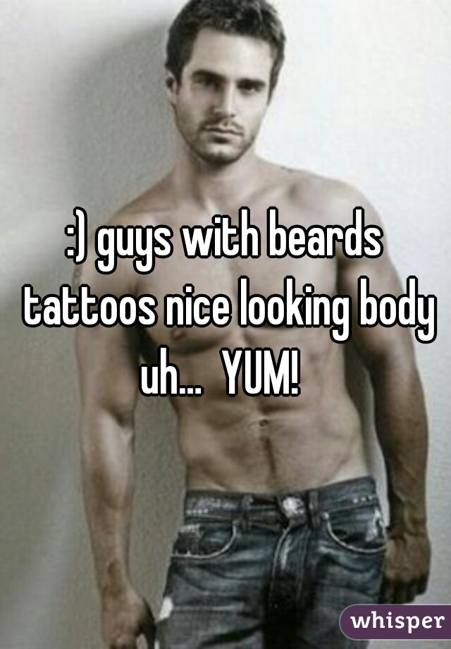 :) guys with beards tattoos nice looking body uh…  YUM!