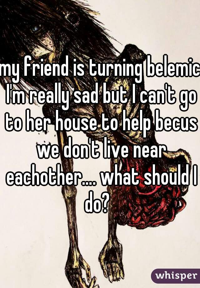 my friend is turning belemic I'm really sad but I can't go to her house to help becus we don't live near eachother…. what should I do?