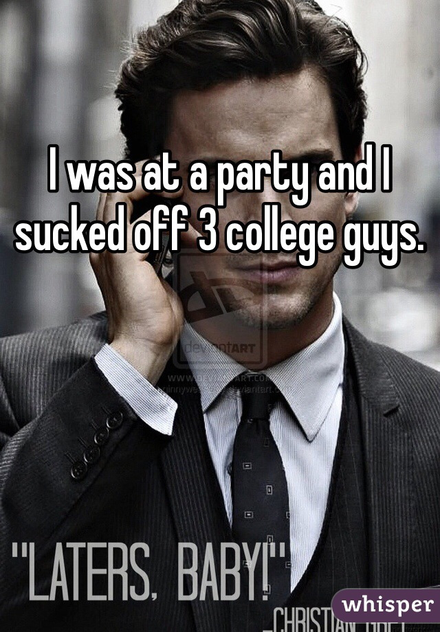 I was at a party and I sucked off 3 college guys.