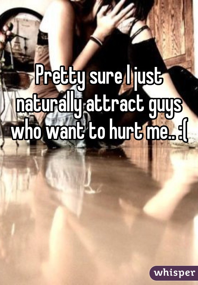 Pretty sure I just naturally attract guys who want to hurt me.. :(