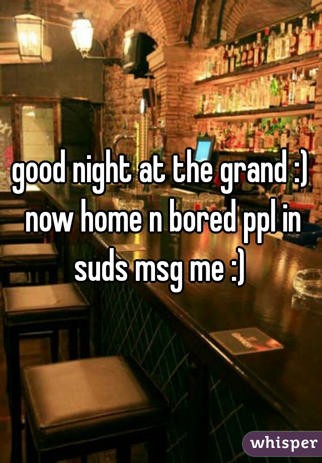 good night at the grand :) now home n bored ppl in suds msg me :)