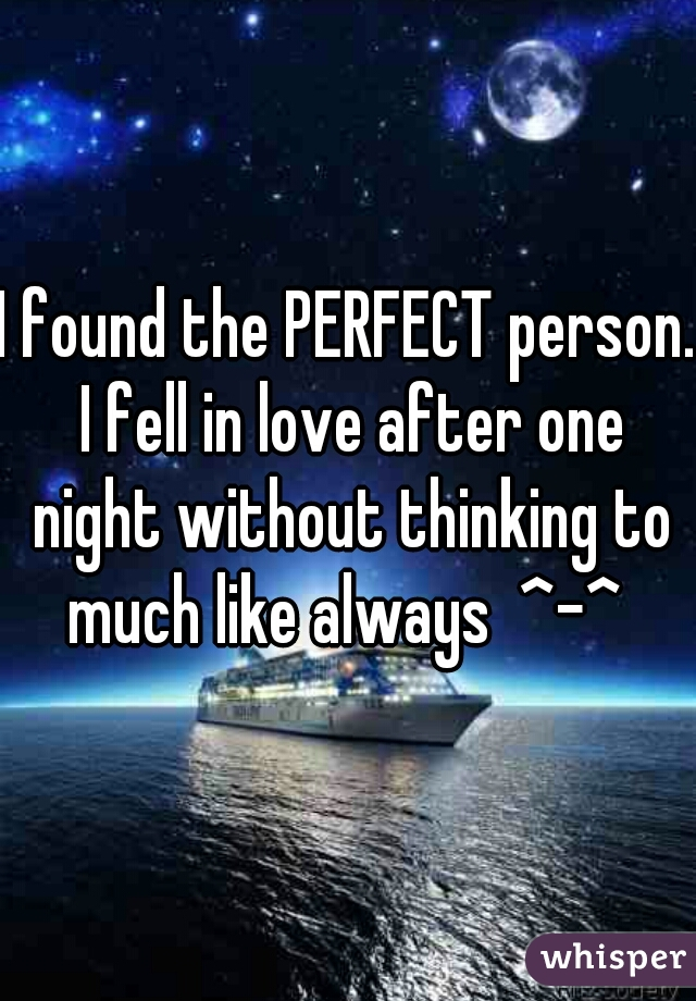 I found the PERFECT person. I fell in love after one night without thinking to much like always  ^-^