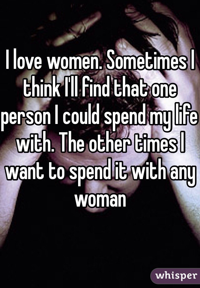 I love women. Sometimes I think I'll find that one person I could spend my life with. The other times I want to spend it with any woman