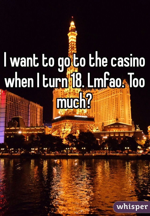 I want to go to the casino when I turn 18. Lmfao. Too much?