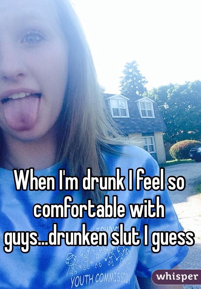 When I'm drunk I feel so comfortable with guys...drunken slut I guess