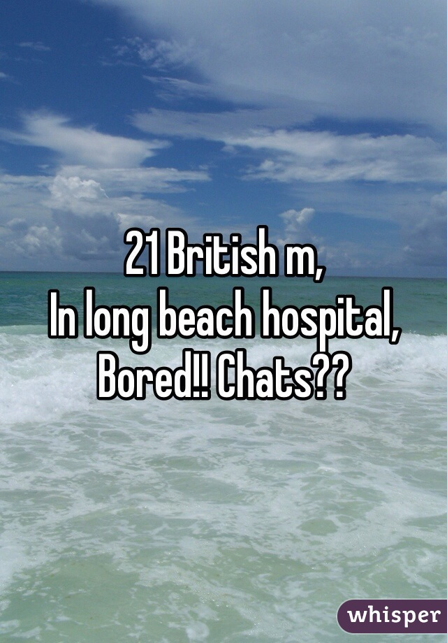 21 British m,  In long beach hospital, Bored!! Chats??