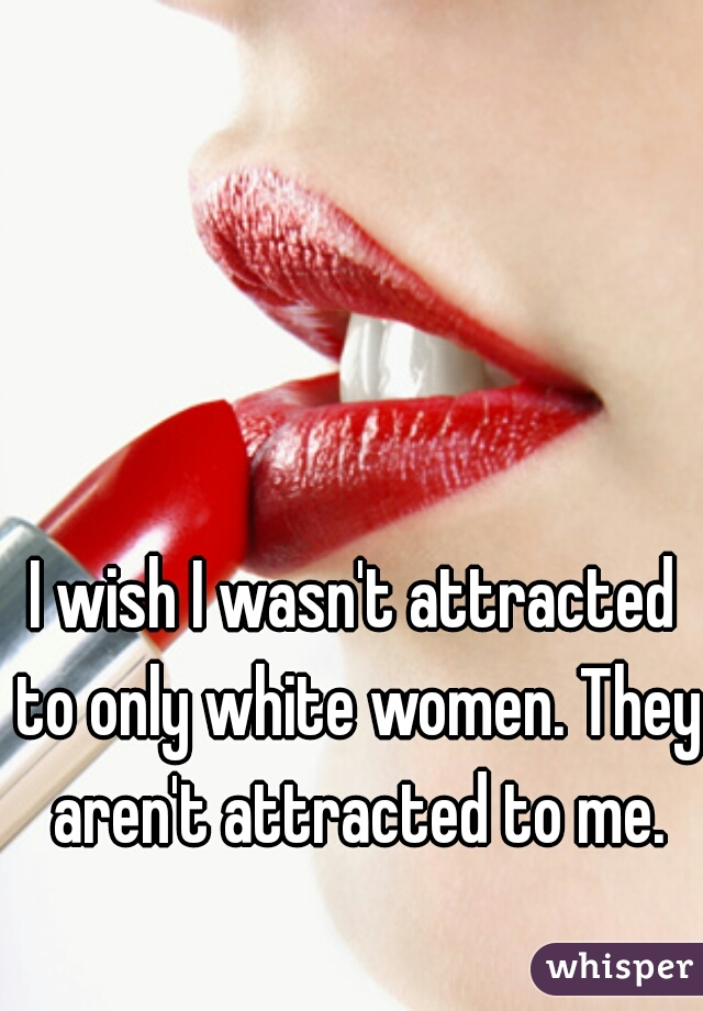 I wish I wasn't attracted to only white women. They aren't attracted to me.