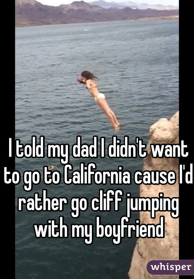 I told my dad I didn't want to go to California cause I'd rather go cliff jumping with my boyfriend