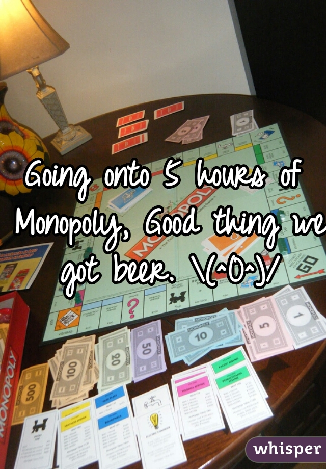 Going onto 5 hours of Monopoly, Good thing we got beer. \(^0^)/