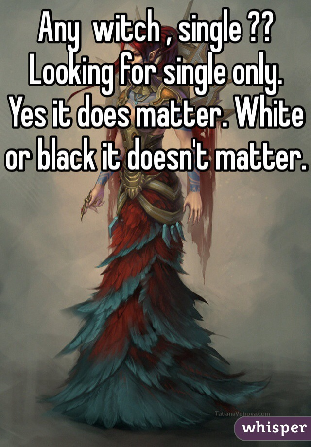 Any  witch , single ??  Looking for single only.  Yes it does matter. White or black it doesn't matter.