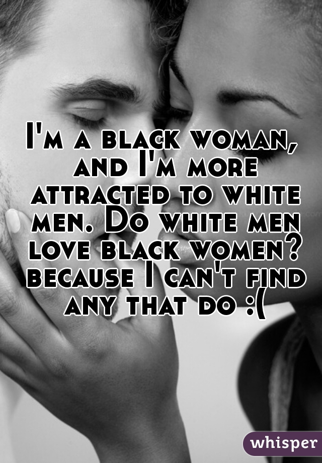 I'm a black woman, and I'm more attracted to white men. Do white men love black women? because I can't find any that do :(