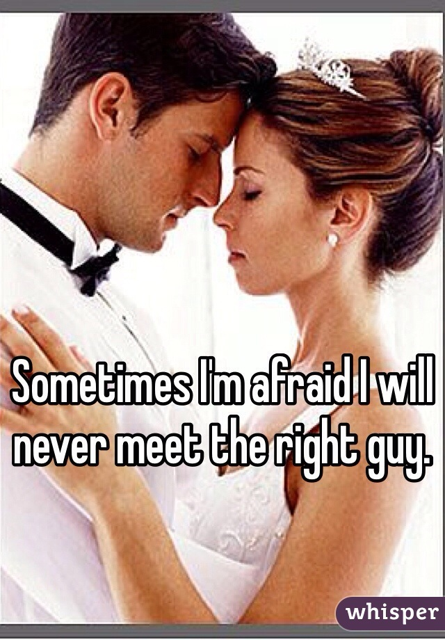 Sometimes I'm afraid I will never meet the right guy.