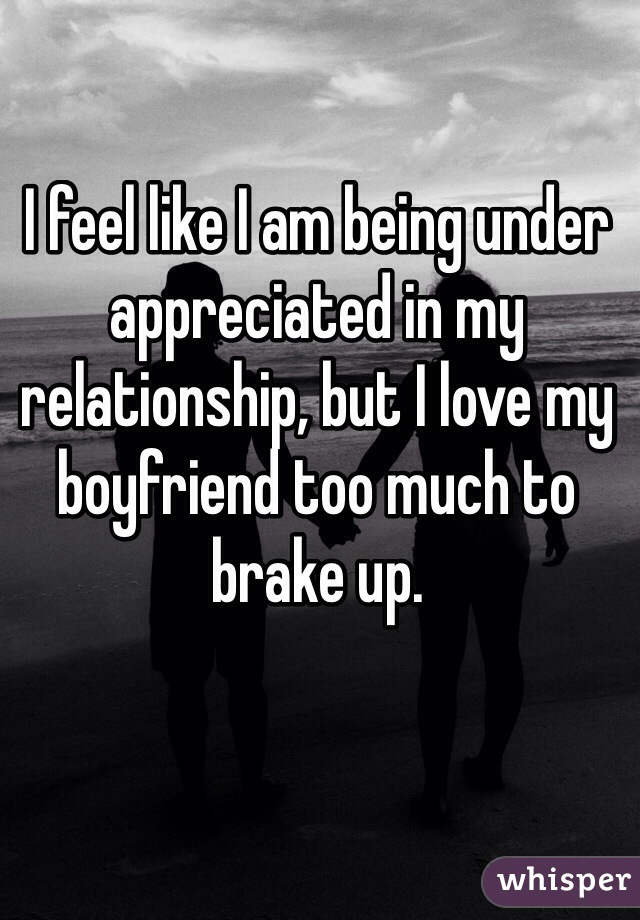 I feel like I am being under appreciated in my relationship, but I love my boyfriend too much to brake up.