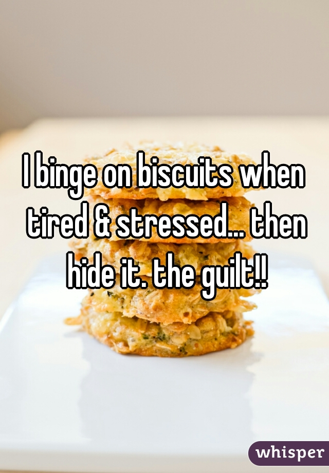 I binge on biscuits when tired & stressed... then hide it. the guilt!!