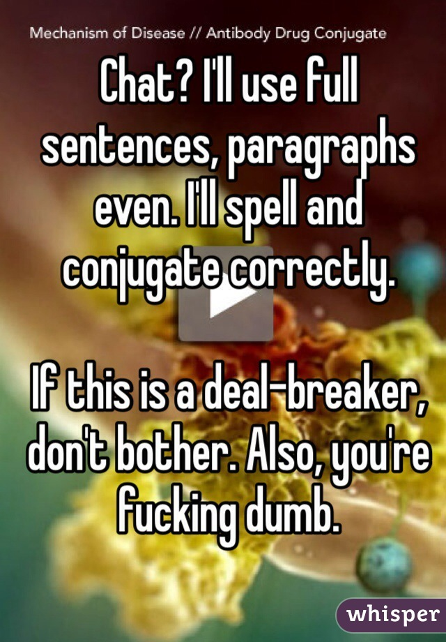 Chat? I'll use full sentences, paragraphs even. I'll spell and conjugate correctly.   If this is a deal-breaker, don't bother. Also, you're fucking dumb.