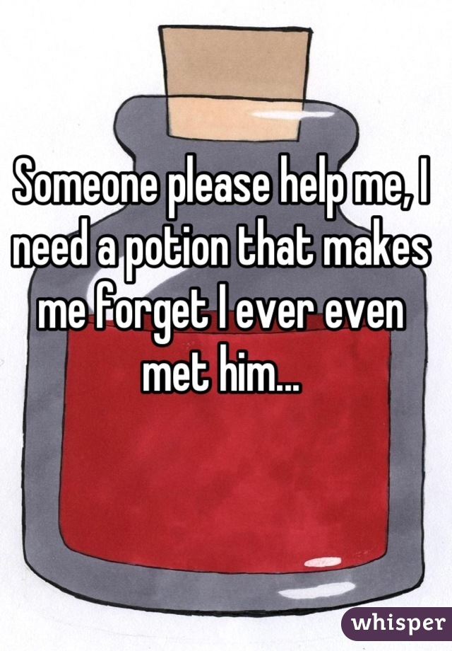 Someone please help me, I need a potion that makes me forget I ever even met him...