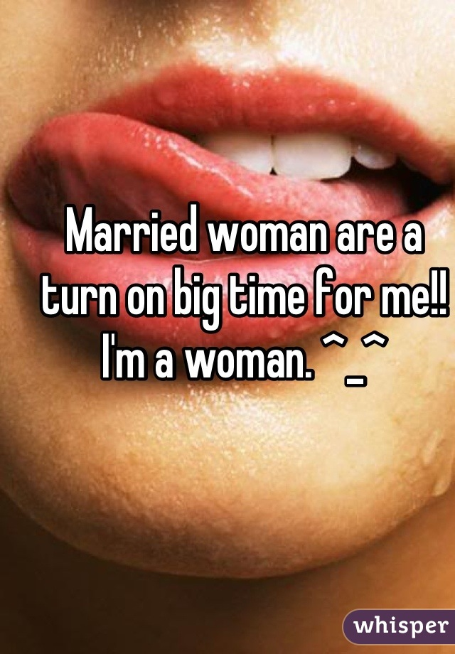 Married woman are a turn on big time for me!! I'm a woman. ^_^
