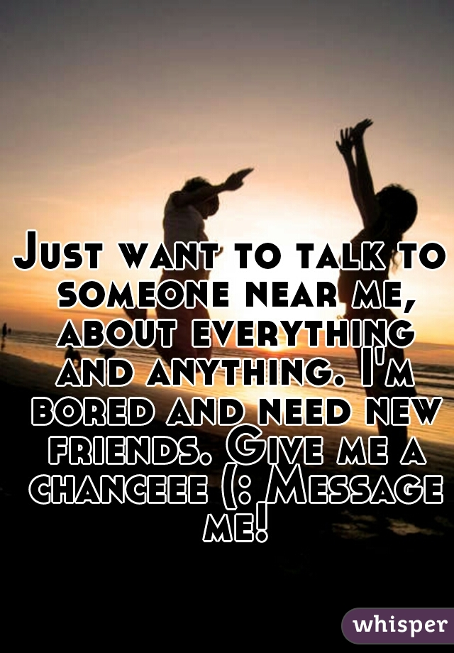Just want to talk to someone near me, about everything and anything. I'm bored and need new friends. Give me a chanceee (: Message me!
