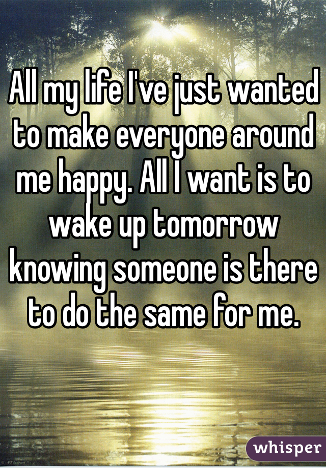 All my life I've just wanted to make everyone around me happy. All I want is to wake up tomorrow knowing someone is there to do the same for me.