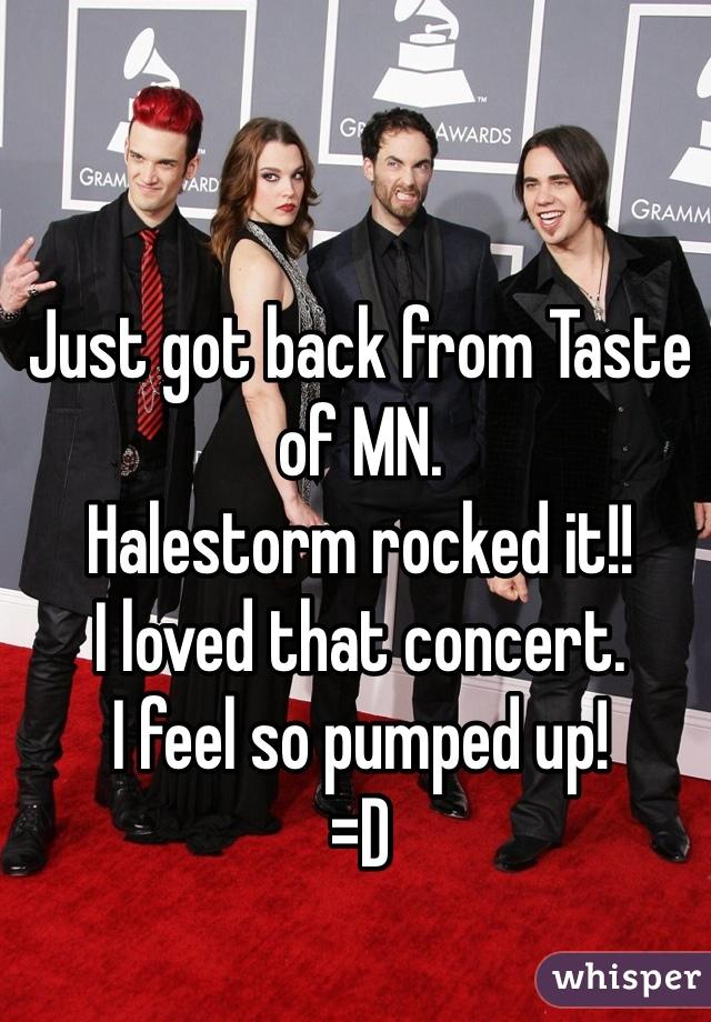 Just got back from Taste of MN. Halestorm rocked it!! I loved that concert. I feel so pumped up! =D