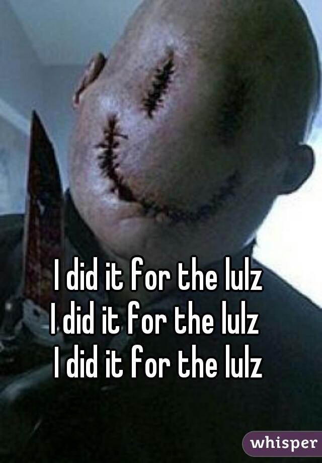 I did it for the lulz I did it for the lulz  I did it for the lulz