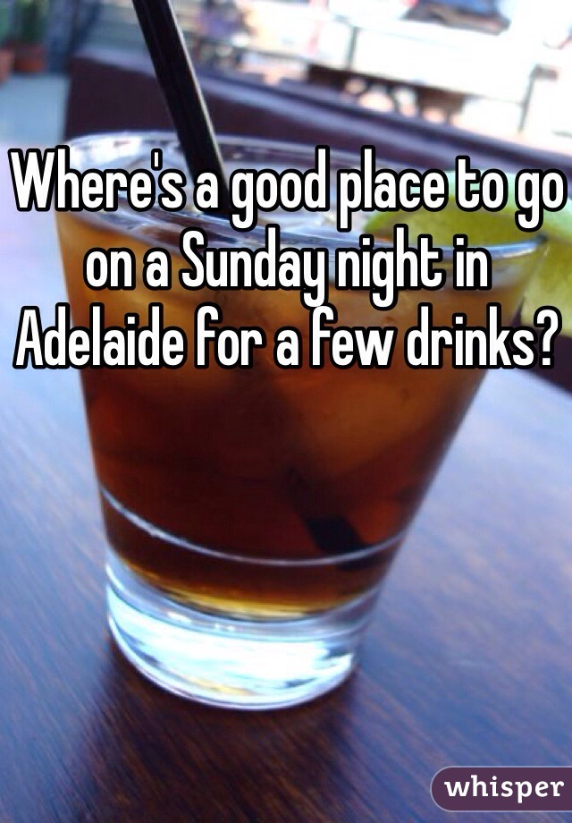 Where's a good place to go on a Sunday night in Adelaide for a few drinks?