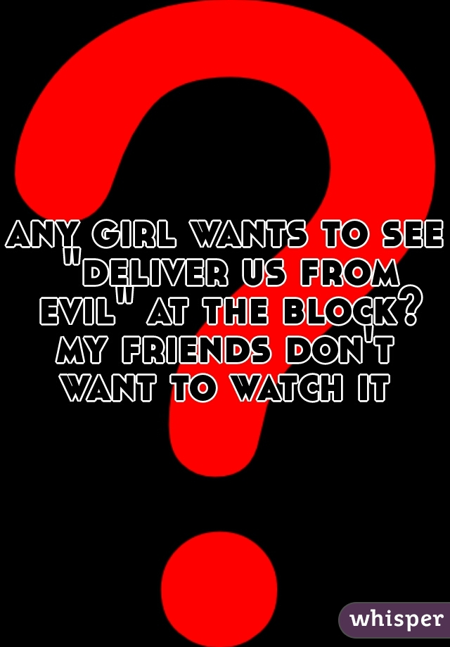"any girl wants to see ""deliver us from evil"" at the block? my friends don't want to watch it"