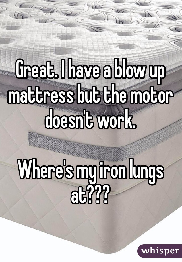 Great. I have a blow up mattress but the motor doesn't work.  Where's my iron lungs at???