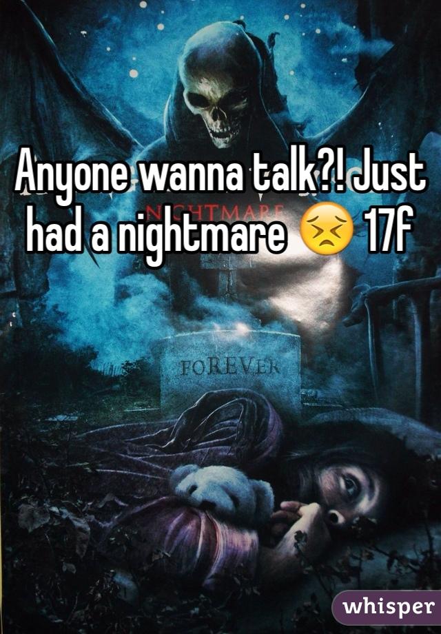 Anyone wanna talk?! Just had a nightmare 😣 17f