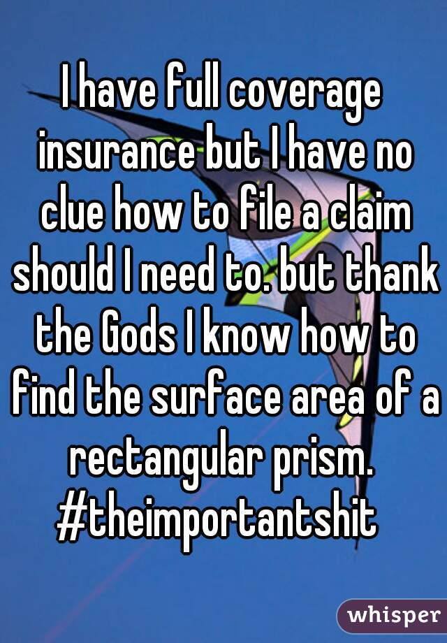 I have full coverage insurance but I have no clue how to file a claim should I need to. but thank the Gods I know how to find the surface area of a rectangular prism.  #theimportantshit