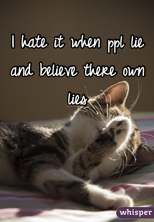 I hate it when ppl lie and believe there own lies