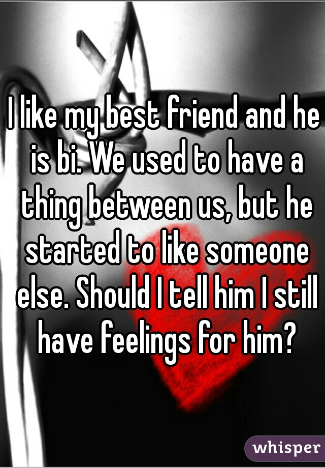 I like my best friend and he is bi. We used to have a thing between us, but he started to like someone else. Should I tell him I still have feelings for him?