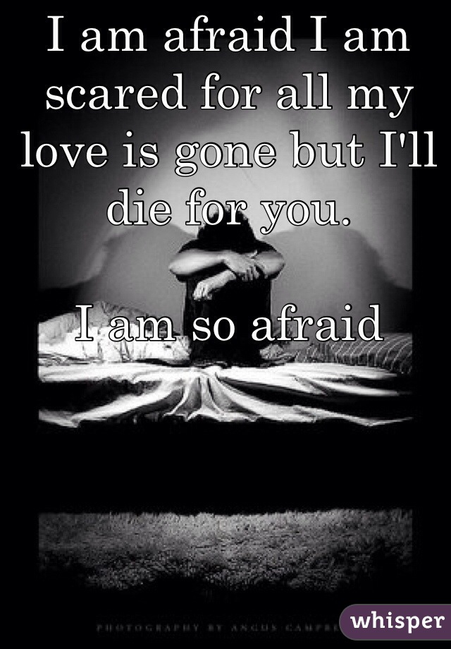 I am afraid I am scared for all my love is gone but I'll die for you.   I am so afraid
