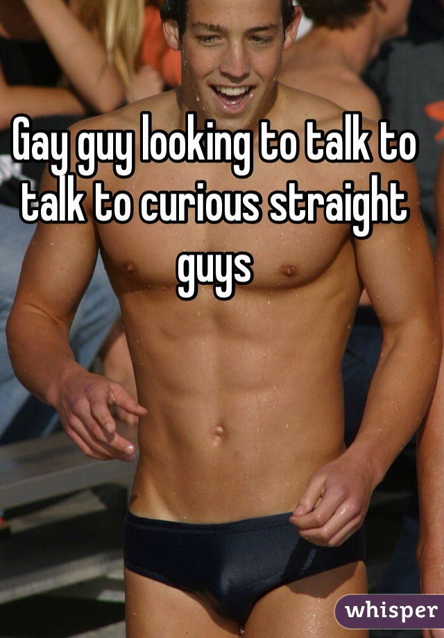 Gay guy looking to talk to talk to curious straight guys