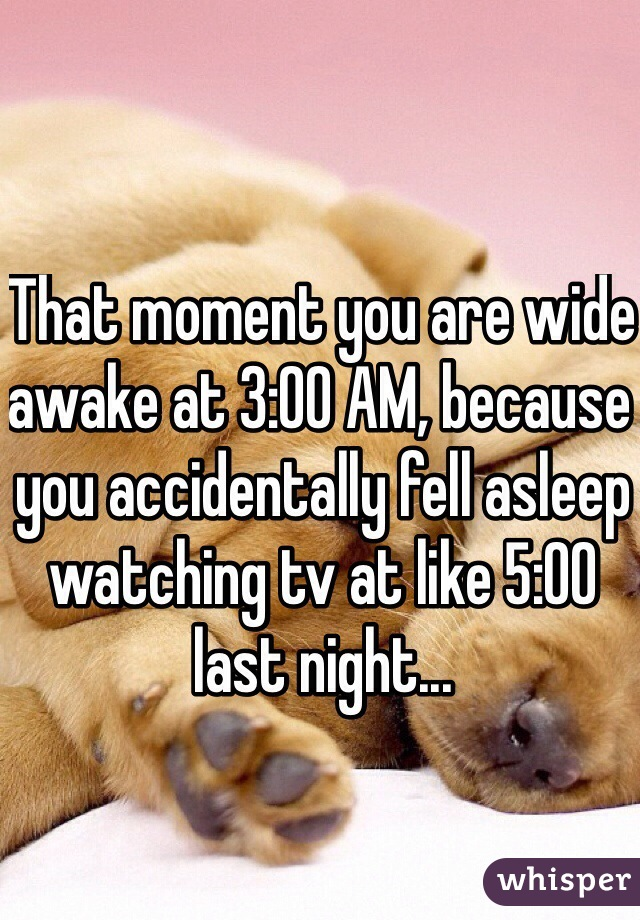 That moment you are wide awake at 3:00 AM, because you accidentally fell asleep watching tv at like 5:00 last night...