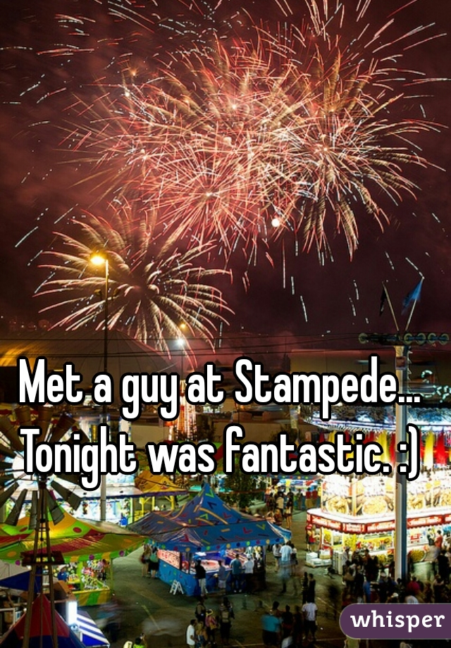 Met a guy at Stampede...  Tonight was fantastic. :)