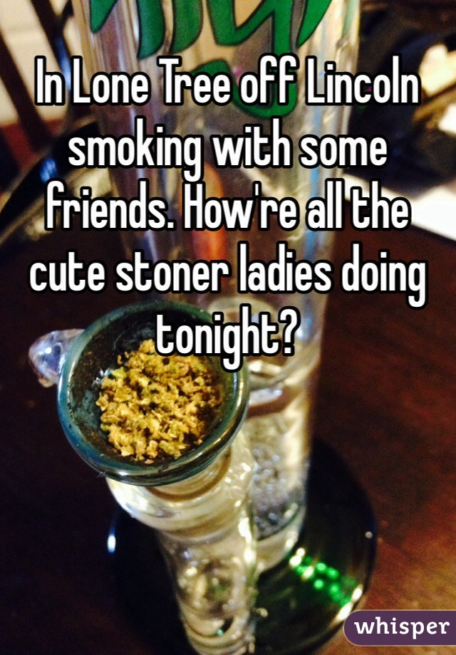 In Lone Tree off Lincoln smoking with some friends. How're all the cute stoner ladies doing tonight?