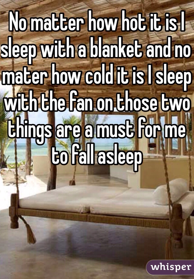 No matter how hot it is I sleep with a blanket and no mater how cold it is I sleep with the fan on those two things are a must for me to fall asleep