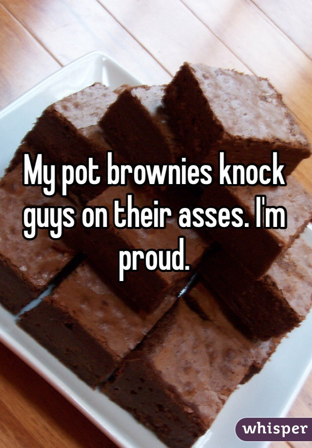 My pot brownies knock guys on their asses. I'm proud.