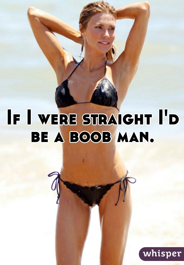If I were straight I'd be a boob man.