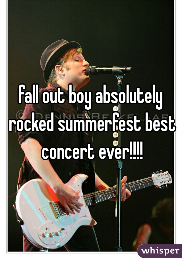 fall out boy absolutely rocked summerfest best concert ever!!!!
