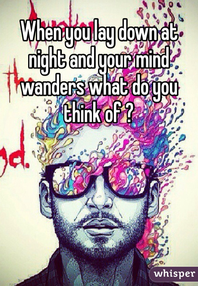 When you lay down at night and your mind wanders what do you think of ?