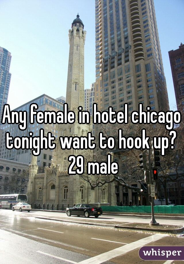 Any female in hotel chicago tonight want to hook up?  29 male