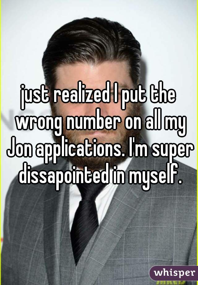 just realized I put the wrong number on all my Jon applications. I'm super dissapointed in myself.