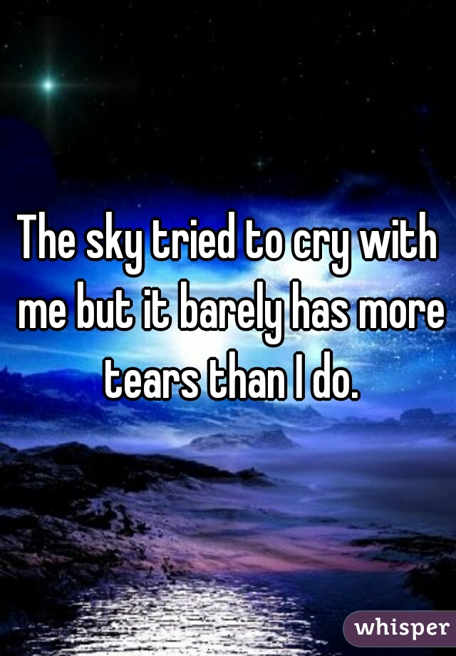 The sky tried to cry with me but it barely has more tears than I do.