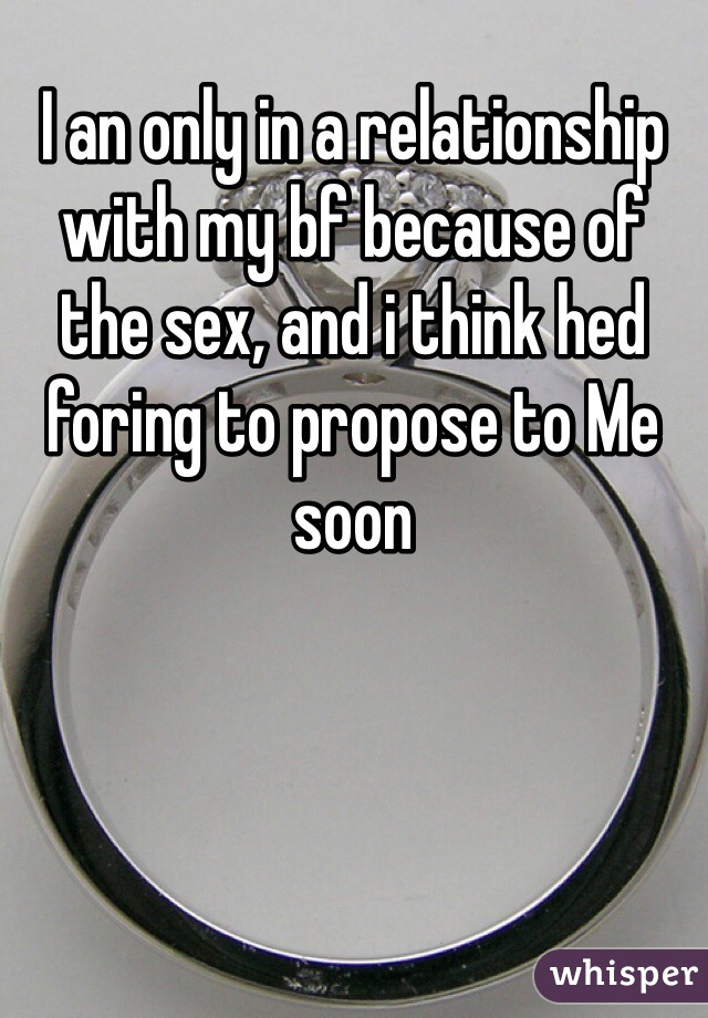 I an only in a relationship with my bf because of the sex, and i think hed foring to propose to Me soon
